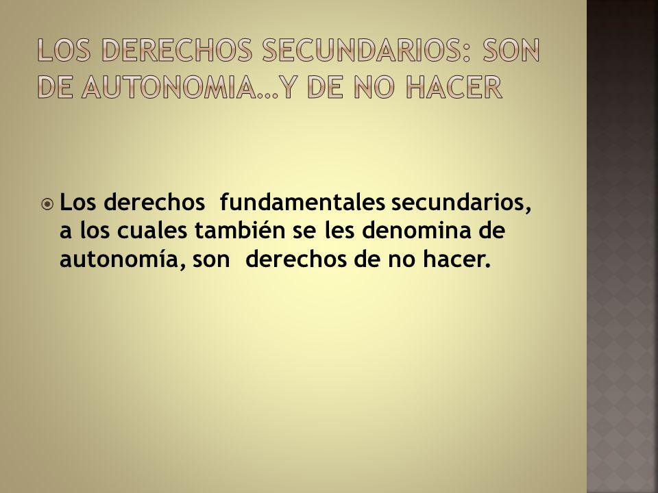 Los derechos fundamentales secundarios, a los cuales también se les denomina de autonomía, son derechos de no hacer.