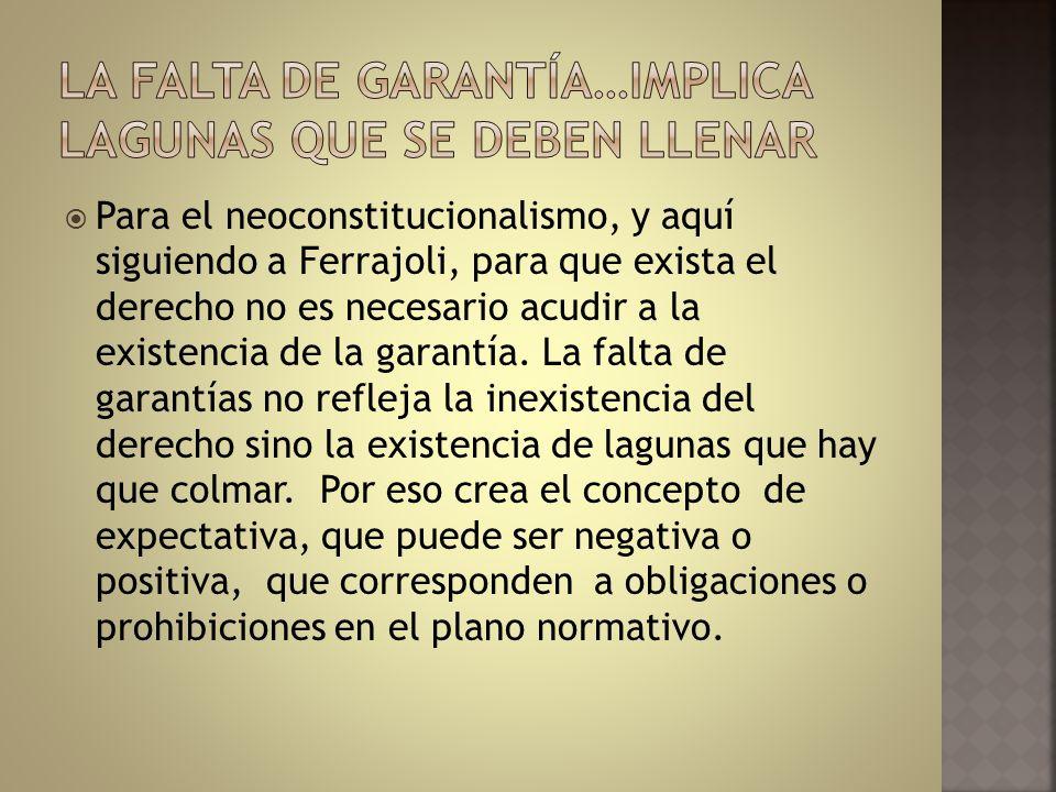 Para el neoconstitucionalismo, y aquí siguiendo a Ferrajoli, para que exista el derecho no es necesario acudir a la existencia de la garantía. La falt