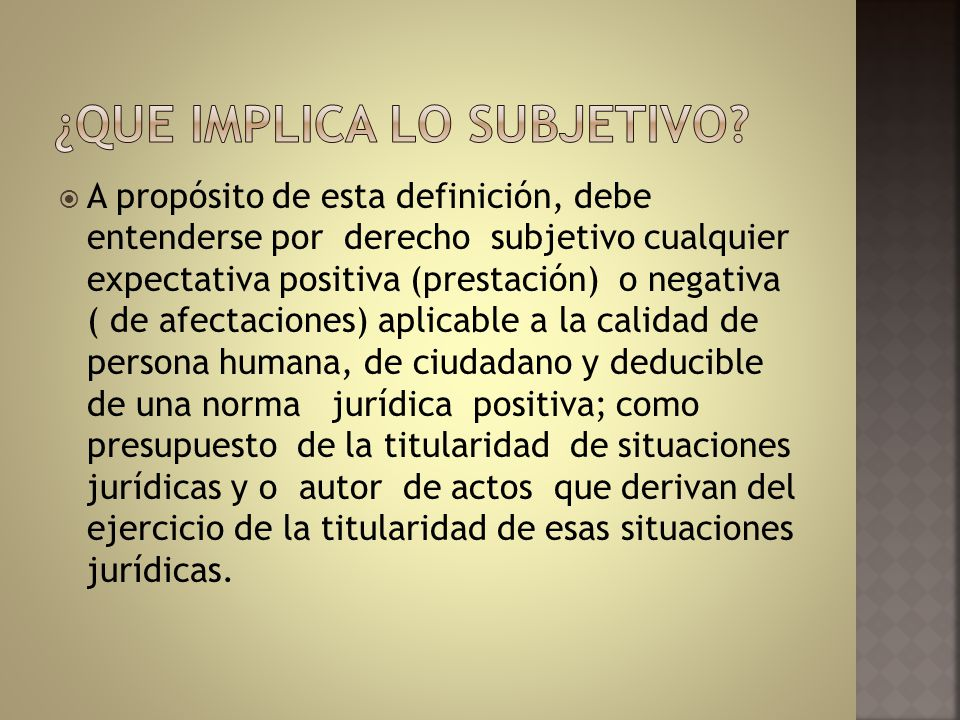 A propósito de esta definición, debe entenderse por derecho subjetivo cualquier expectativa positiva (prestación) o negativa ( de afectaciones) aplica