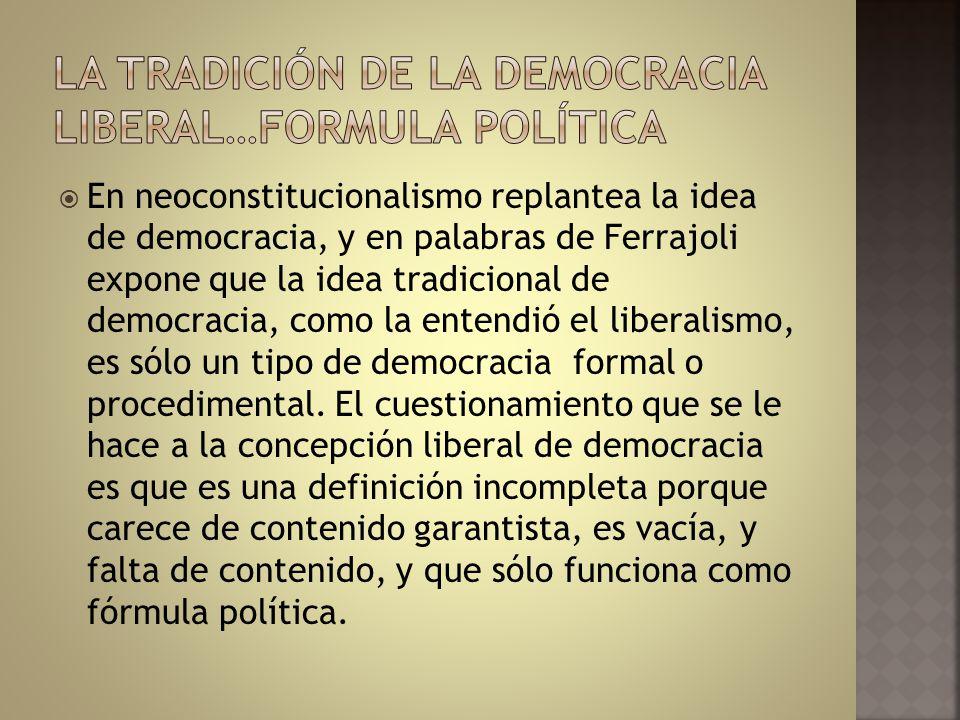 En neoconstitucionalismo replantea la idea de democracia, y en palabras de Ferrajoli expone que la idea tradicional de democracia, como la entendió el