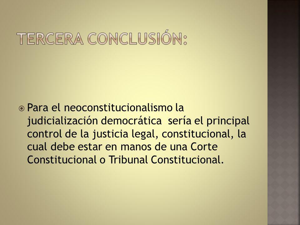 Para el neoconstitucionalismo la judicialización democrática sería el principal control de la justicia legal, constitucional, la cual debe estar en ma