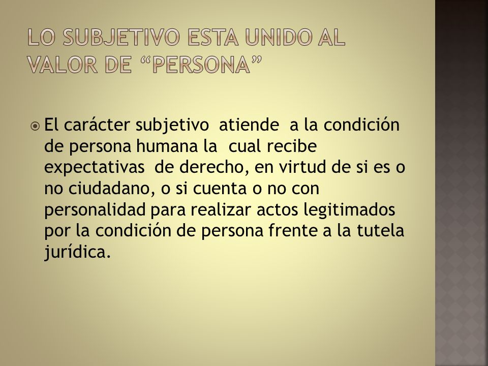 El carácter subjetivo atiende a la condición de persona humana la cual recibe expectativas de derecho, en virtud de si es o no ciudadano, o si cuenta