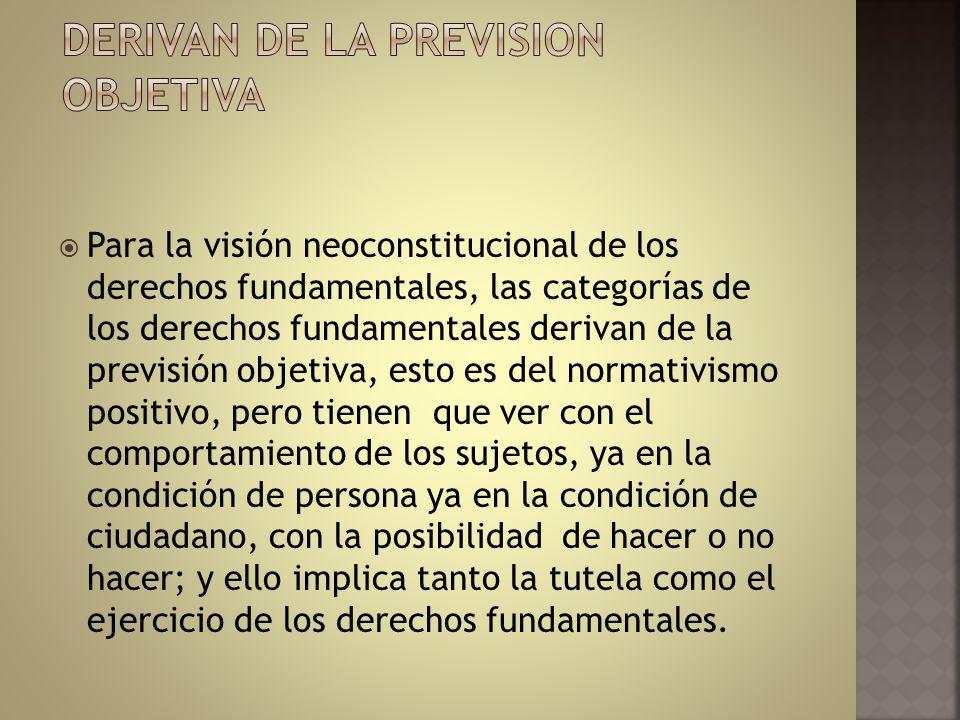 Para la visión neoconstitucional de los derechos fundamentales, las categorías de los derechos fundamentales derivan de la previsión objetiva, esto es