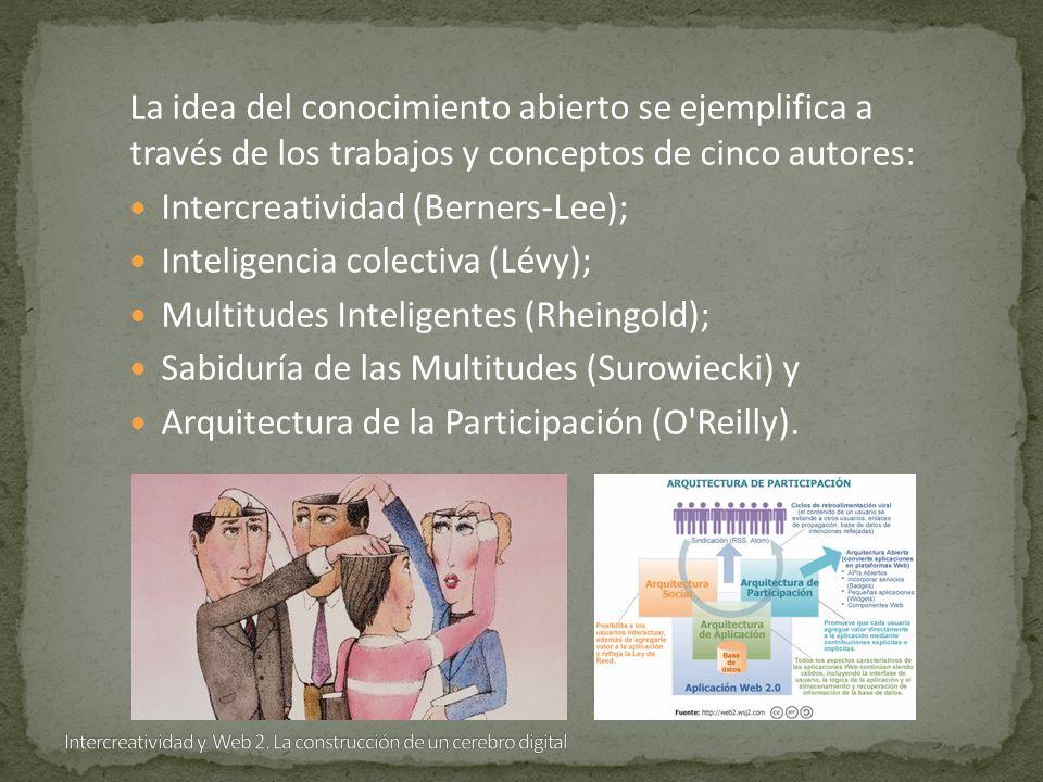 La idea del conocimiento abierto se ejemplifica a través de los trabajos y conceptos de cinco autores: Intercreatividad (Berners-Lee); Inteligencia colectiva (Lévy); Multitudes Inteligentes (Rheingold); Sabiduría de las Multitudes (Surowiecki) y Arquitectura de la Participación (O Reilly).