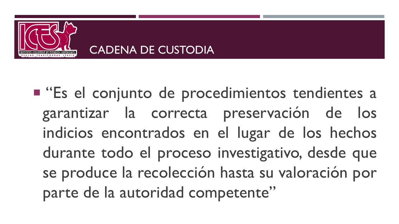 CADENA DE CUSTODIA Es el conjunto de procedimientos tendientes a garantizar la correcta preservación de los indicios encontrados en el lugar de los he