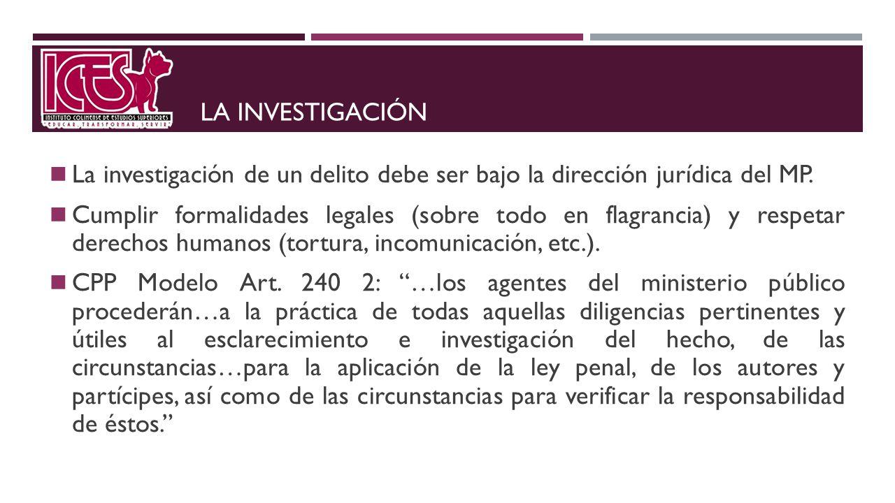 LA INVESTIGACIÓN La investigación de un delito debe ser bajo la dirección jurídica del MP. Cumplir formalidades legales (sobre todo en flagrancia) y r