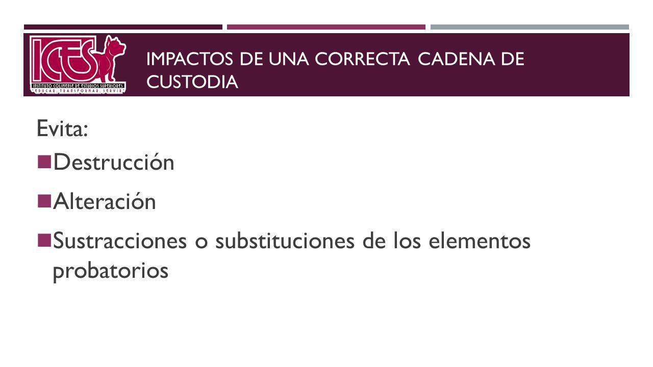 IMPACTOS DE UNA CORRECTA CADENA DE CUSTODIA Evita: Destrucción Alteración Sustracciones o substituciones de los elementos probatorios