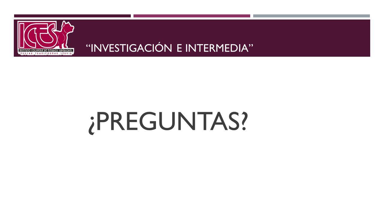 INVESTIGACIÓN E INTERMEDIA ¿PREGUNTAS?