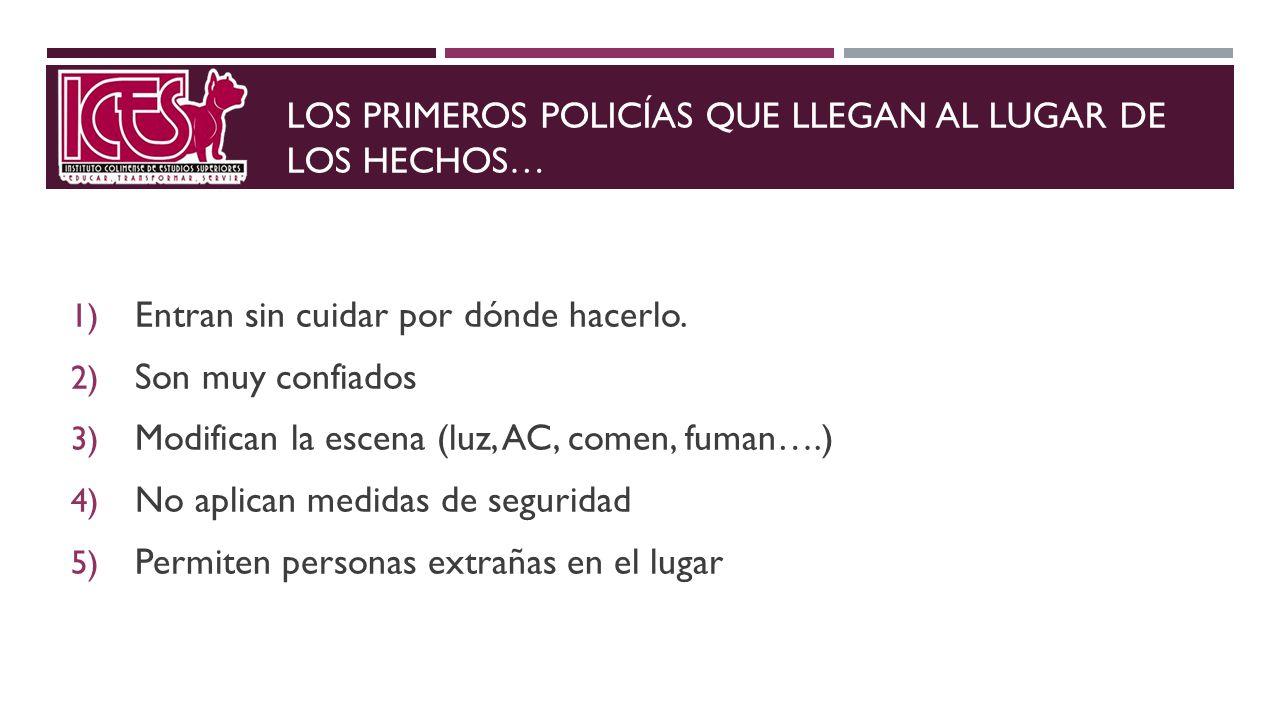 LOS PRIMEROS POLICÍAS QUE LLEGAN AL LUGAR DE LOS HECHOS… 1) Entran sin cuidar por dónde hacerlo. 2) Son muy confiados 3) Modifican la escena (luz, AC,