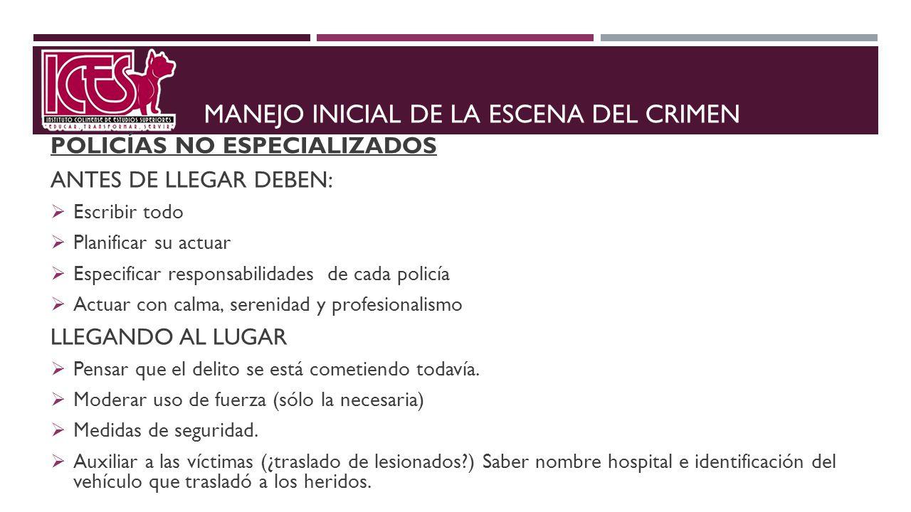 MANEJO INICIAL DE LA ESCENA DEL CRIMEN POLICÍAS NO ESPECIALIZADOS ANTES DE LLEGAR DEBEN: Escribir todo Planificar su actuar Especificar responsabilida