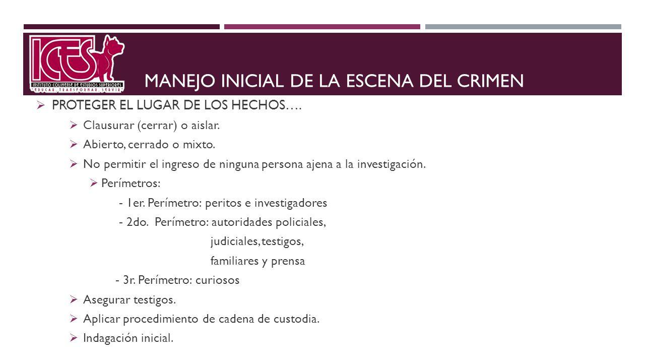 MANEJO INICIAL DE LA ESCENA DEL CRIMEN PROTEGER EL LUGAR DE LOS HECHOS…. Clausurar (cerrar) o aislar. Abierto, cerrado o mixto. No permitir el ingreso