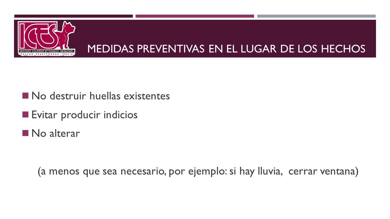 MEDIDAS PREVENTIVAS EN EL LUGAR DE LOS HECHOS No destruir huellas existentes Evitar producir indicios No alterar (a menos que sea necesario, por ejemp