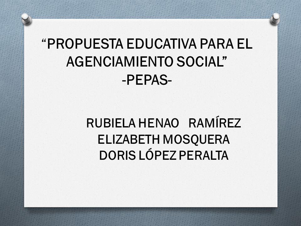 PROPUESTA EDUCATIVA PARA EL AGENCIAMIENTO SOCIAL -PEPAS- RUBIELA HENAO RAMÍREZ ELIZABETH MOSQUERA DORIS LÓPEZ PERALTA