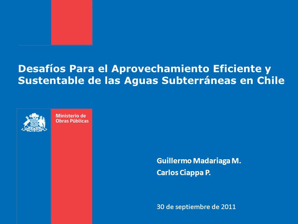 Desafíos Para el Aprovechamiento Eficiente y Sustentable de las Aguas Subterráneas en Chile Guillermo Madariaga M. Carlos Ciappa P. 30 de septiembre d