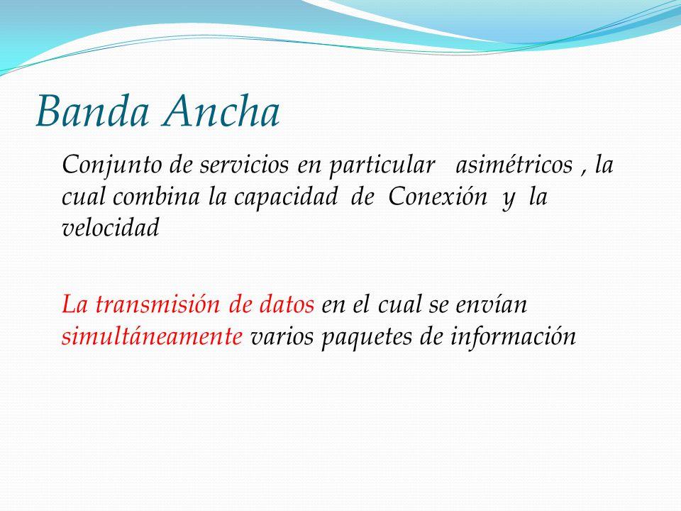 Banda Ancha Conjunto de servicios en particular asimétricos, la cual combina la capacidad de Conexión y la velocidad La transmisión de datos en el cua