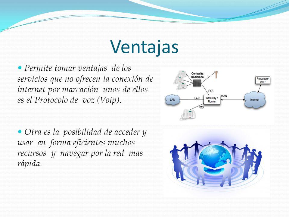 Ventajas Permite tomar ventajas de los servicios que no ofrecen la conexión de internet por marcación unos de ellos es el Protocolo de voz (Voip). Otr