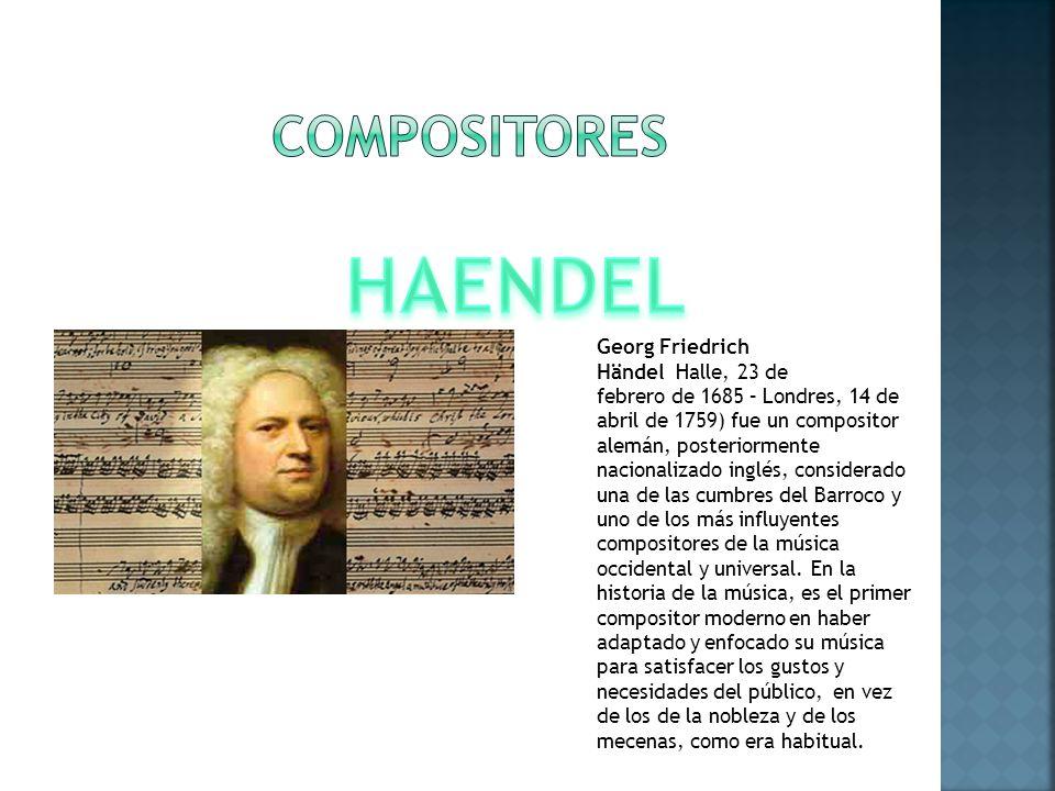 Georg Friedrich Händel Halle, 23 de febrero de 1685 – Londres, 14 de abril de 1759) fue un compositor alemán, posteriormente nacionalizado inglés, considerado una de las cumbres del Barroco y uno de los más influyentes compositores de la música occidental y universal.