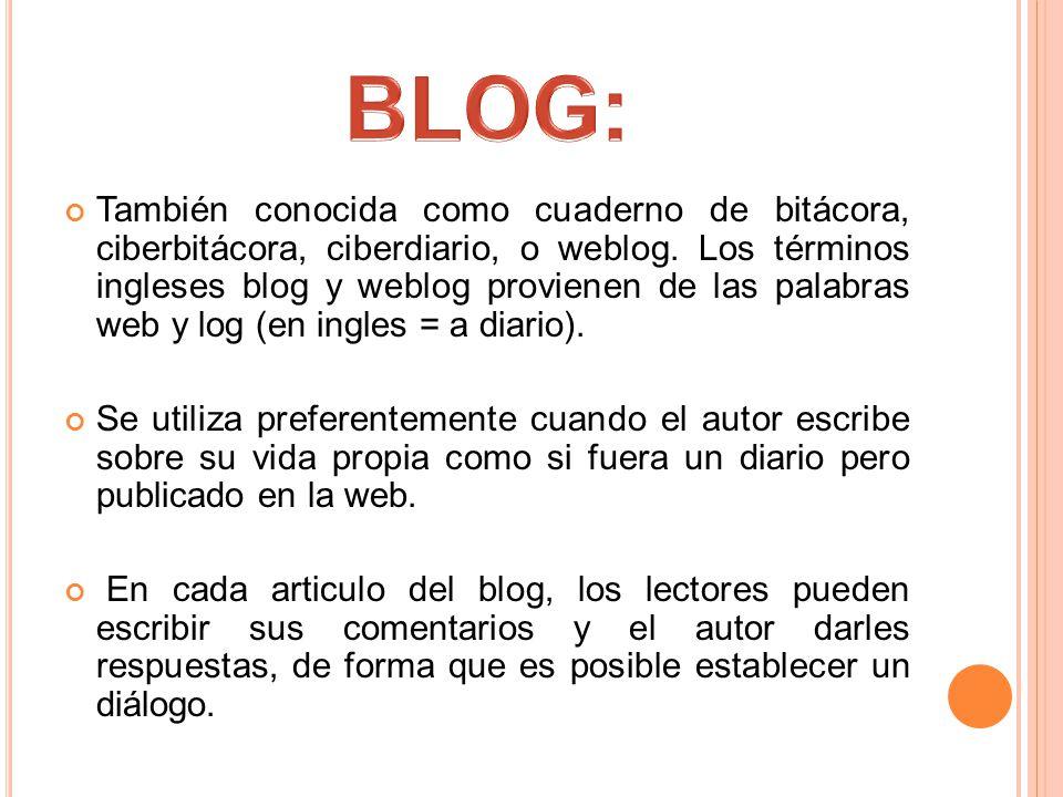 También conocida como cuaderno de bitácora, ciberbitácora, ciberdiario, o weblog.