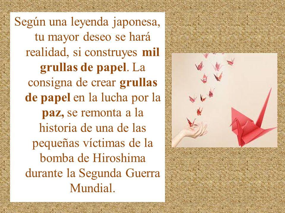 Según una leyenda japonesa, tu mayor deseo se hará realidad, si construyes mil grullas de papel. La consigna de crear grullas de papel en la lucha por