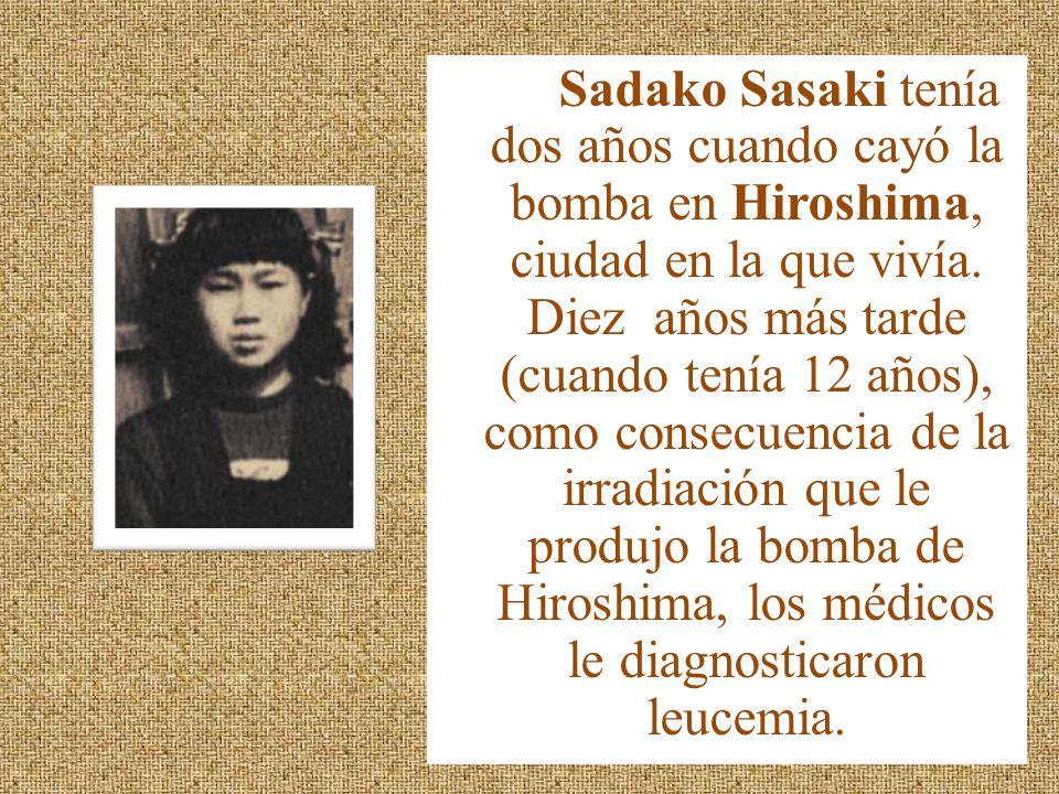 Sadako Sasaki tenía dos años cuando cayó la bomba en Hiroshima, ciudad en la que vivía. Diez años más tarde (cuando tenía 12 años), como consecuencia