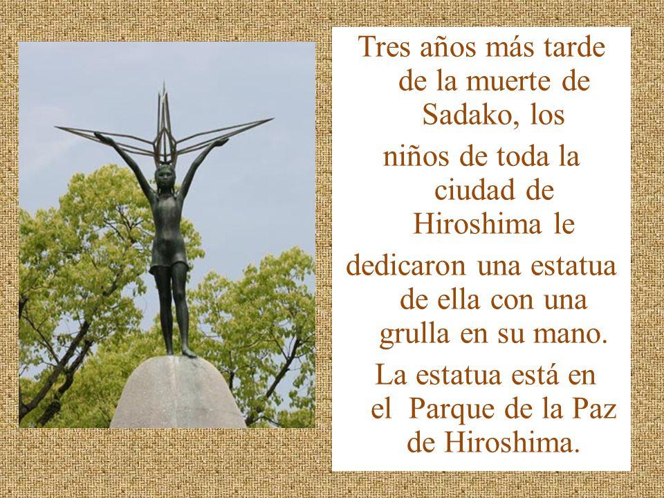 Tres años más tarde de la muerte de Sadako, los niños de toda la ciudad de Hiroshima le dedicaron una estatua de ella con una grulla en su mano. La es