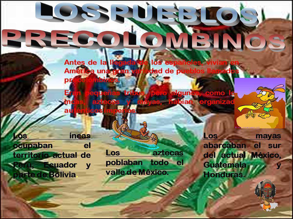 Antes de la llegada de los españoles, vivían en América una gran variedad de pueblos llamados precolombinos. Eran pequeñas tribus, pero algunos, como