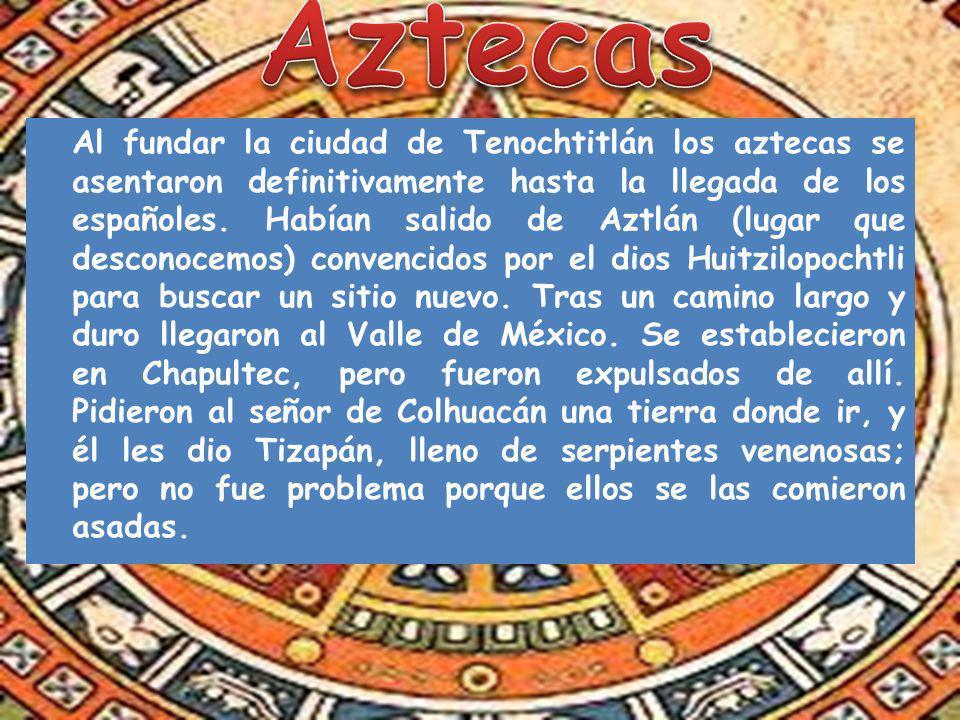 Al fundar la ciudad de Tenochtitlán los aztecas se asentaron definitivamente hasta la llegada de los españoles. Habían salido de Aztlán (lugar que des