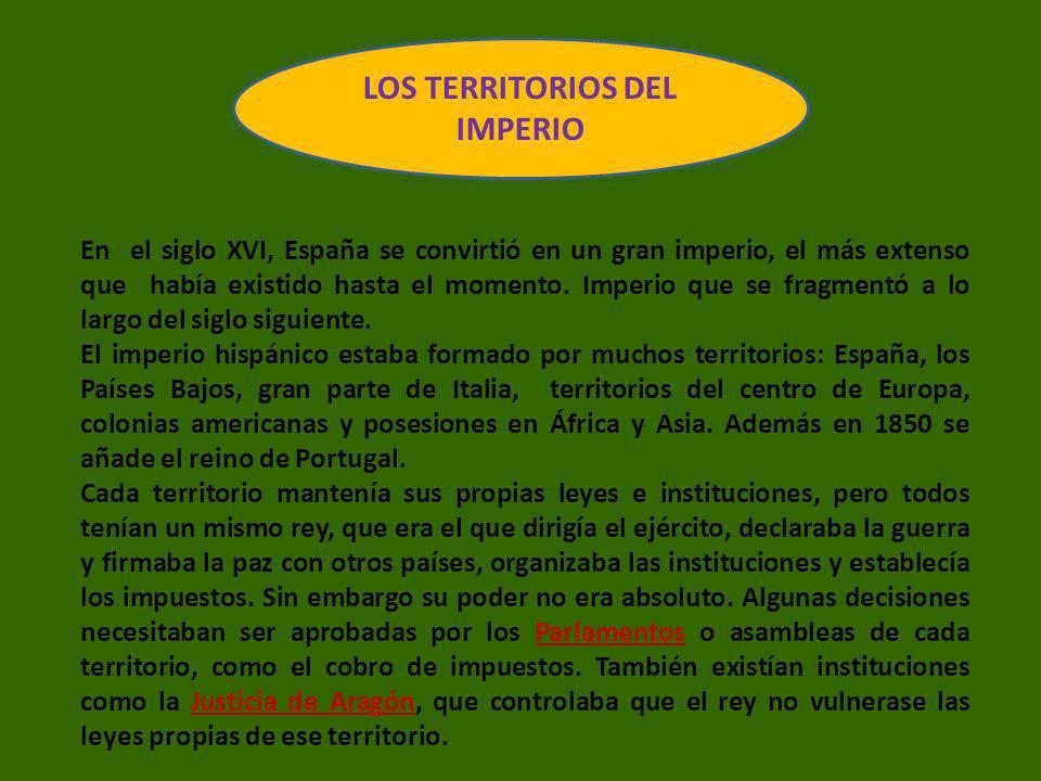 LOS TERRITORIOS DEL IMPERIO En el siglo XVI, España se convirtió en un gran imperio, el más extenso que había existido hasta el momento. Imperio que s