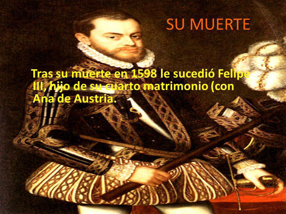 SU MUERTE Tras su muerte en 1598 le sucedió Felipe III, hijo de su cuarto matrimonio (con Ana de Austria.