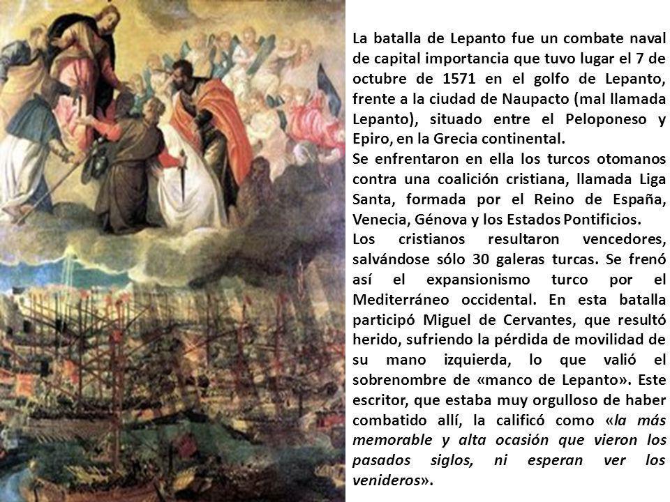 La batalla de Lepanto fue un combate naval de capital importancia que tuvo lugar el 7 de octubre de 1571 en el golfo de Lepanto, frente a la ciudad de