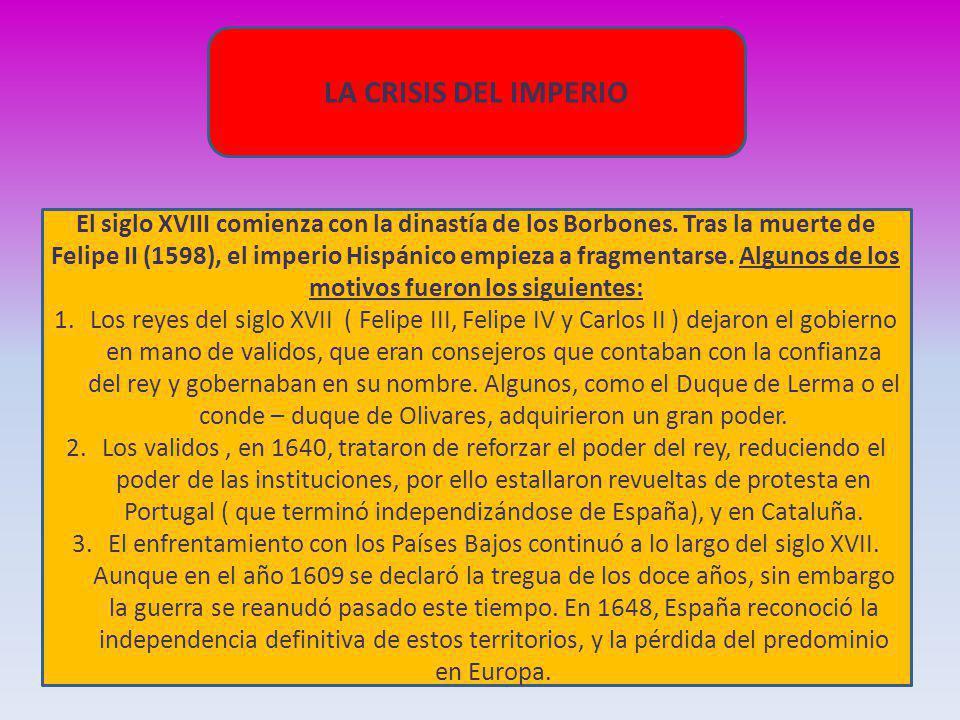 LA CRISIS DEL IMPERIO El siglo XVIII comienza con la dinastía de los Borbones. Tras la muerte de Felipe II (1598), el imperio Hispánico empieza a frag