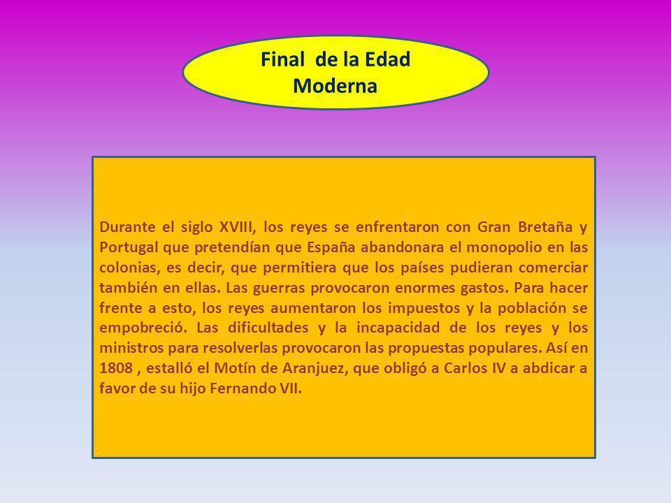 Final de la Edad Moderna Durante el siglo XVIII, los reyes se enfrentaron con Gran Bretaña y Portugal que pretendían que España abandonara el monopolio en las colonias, es decir, que permitiera que los países pudieran comerciar también en ellas.