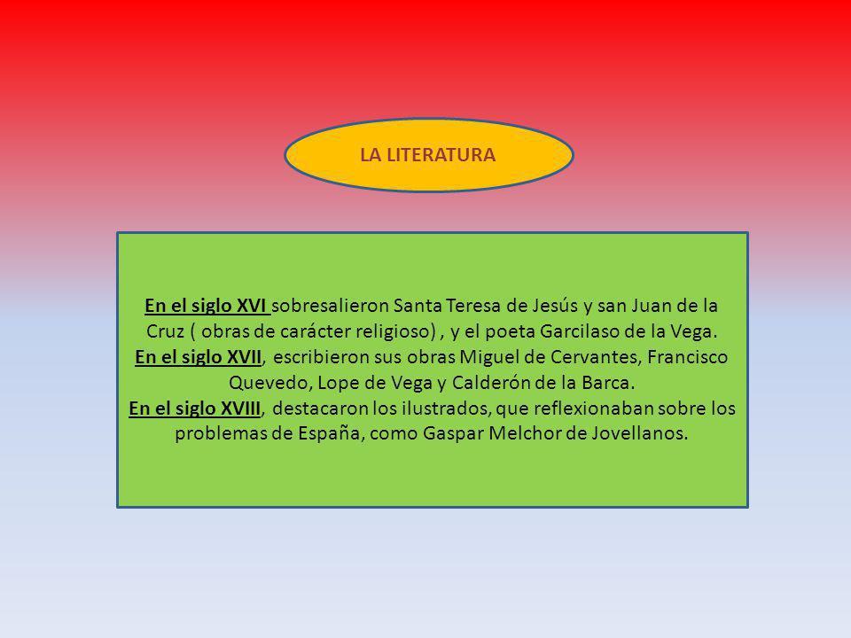 LA LITERATURA En el siglo XVI sobresalieron Santa Teresa de Jesús y san Juan de la Cruz ( obras de carácter religioso), y el poeta Garcilaso de la Vega.