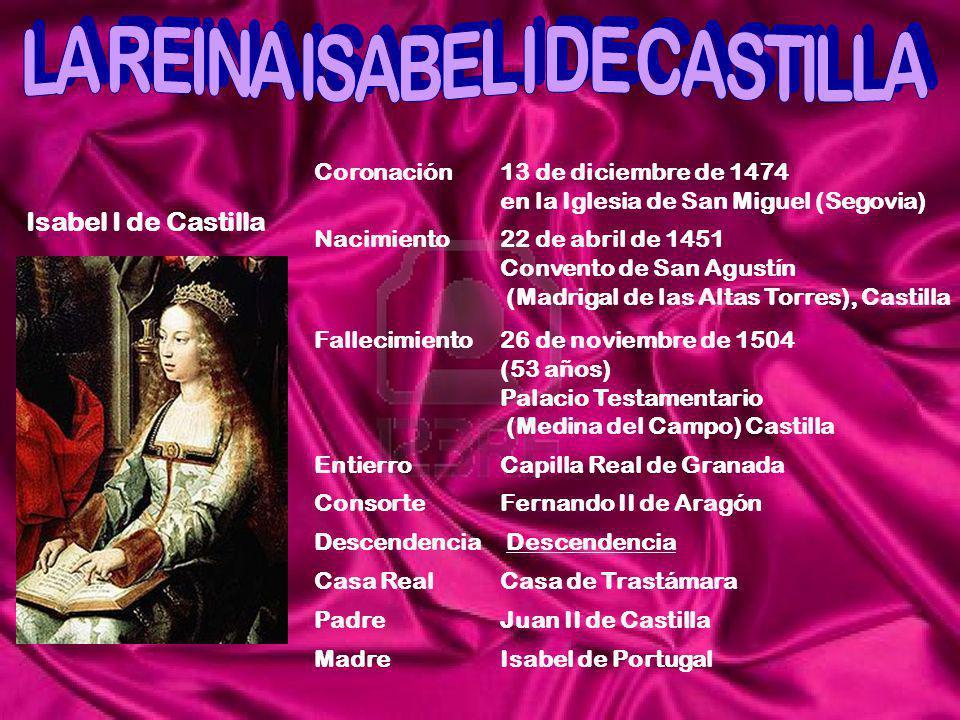 Isabel I de Castilla Coronación13 de diciembre de 1474 en la Iglesia de San Miguel (Segovia) Nacimiento22 de abril de 1451 Convento de San Agustín (Ma