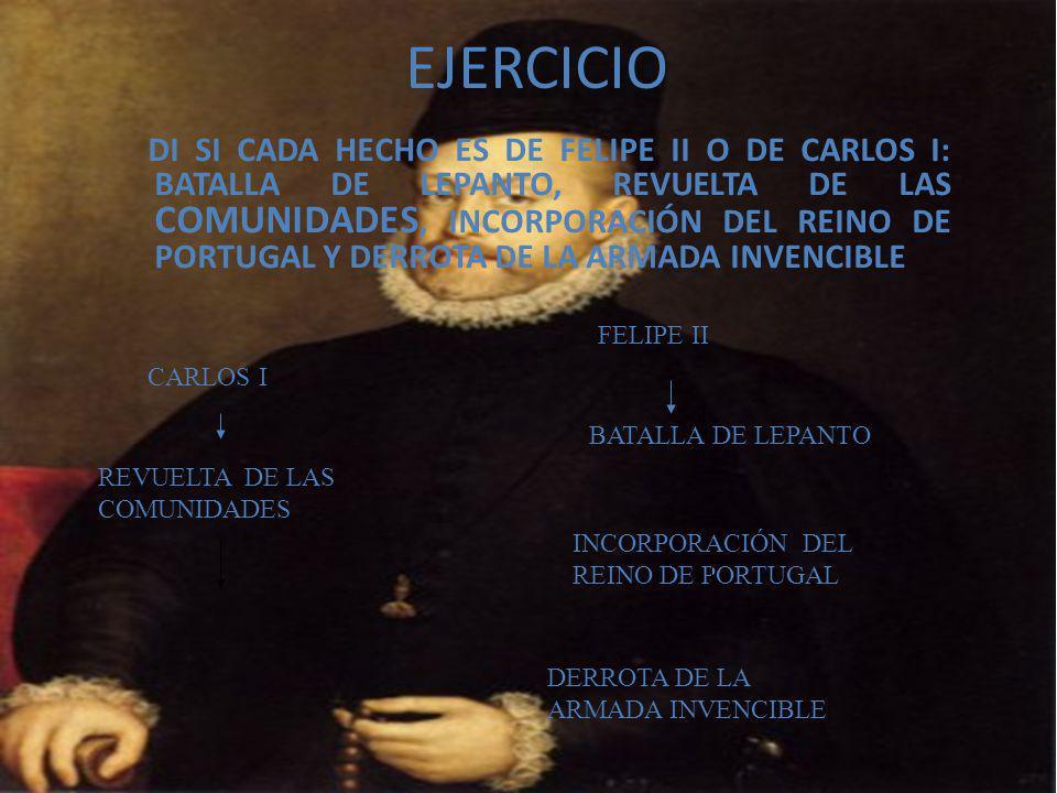 EJERCICIO DI SI CADA HECHO ES DE FELIPE II O DE CARLOS I: BATALLA DE LEPANTO, REVUELTA DE LAS COMUNIDADES, INCORPORACIÓN DEL REINO DE PORTUGAL Y DERROTA DE LA ARMADA INVENCIBLE CARLOS I FELIPE II REVUELTA DE LAS COMUNIDADES INCORPORACIÓN DEL REINO DE PORTUGAL BATALLA DE LEPANTO DERROTA DE LA ARMADA INVENCIBLE