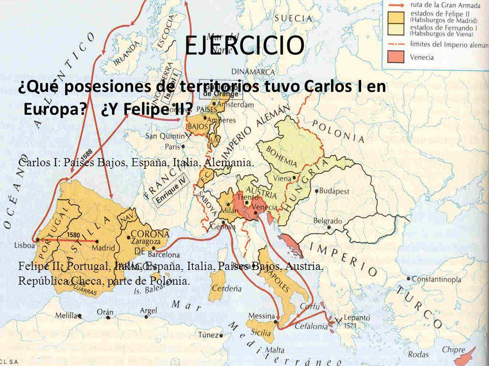 EJERCICIO ¿Qué posesiones de territorios tuvo Carlos I en Europa? ¿Y Felipe II? Carlos I: Países Bajos, España, Italia, Alemania. Felipe II: Portugal,