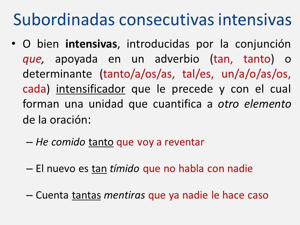 Subordinadas consecutivas intensivas O bien intensivas, introducidas por la conjunción que, apoyada en un adverbio (tan, tanto) o determinante (tanto/