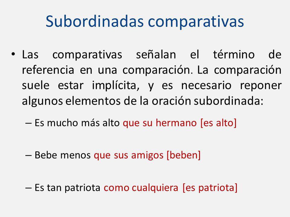 Subordinadas comparativas Las comparativas señalan el término de referencia en una comparación. La comparación suele estar implícita, y es necesario r