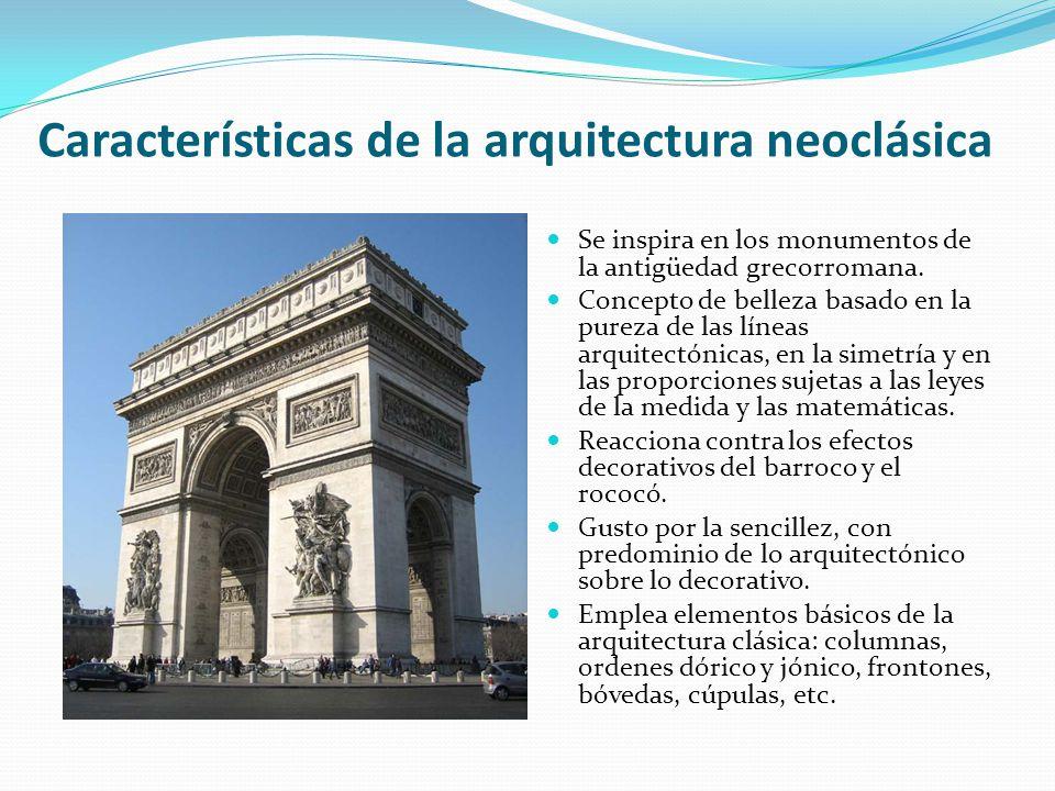 Características de la arquitectura neoclásica Se inspira en los monumentos de la antigüedad grecorromana. Concepto de belleza basado en la pureza de l
