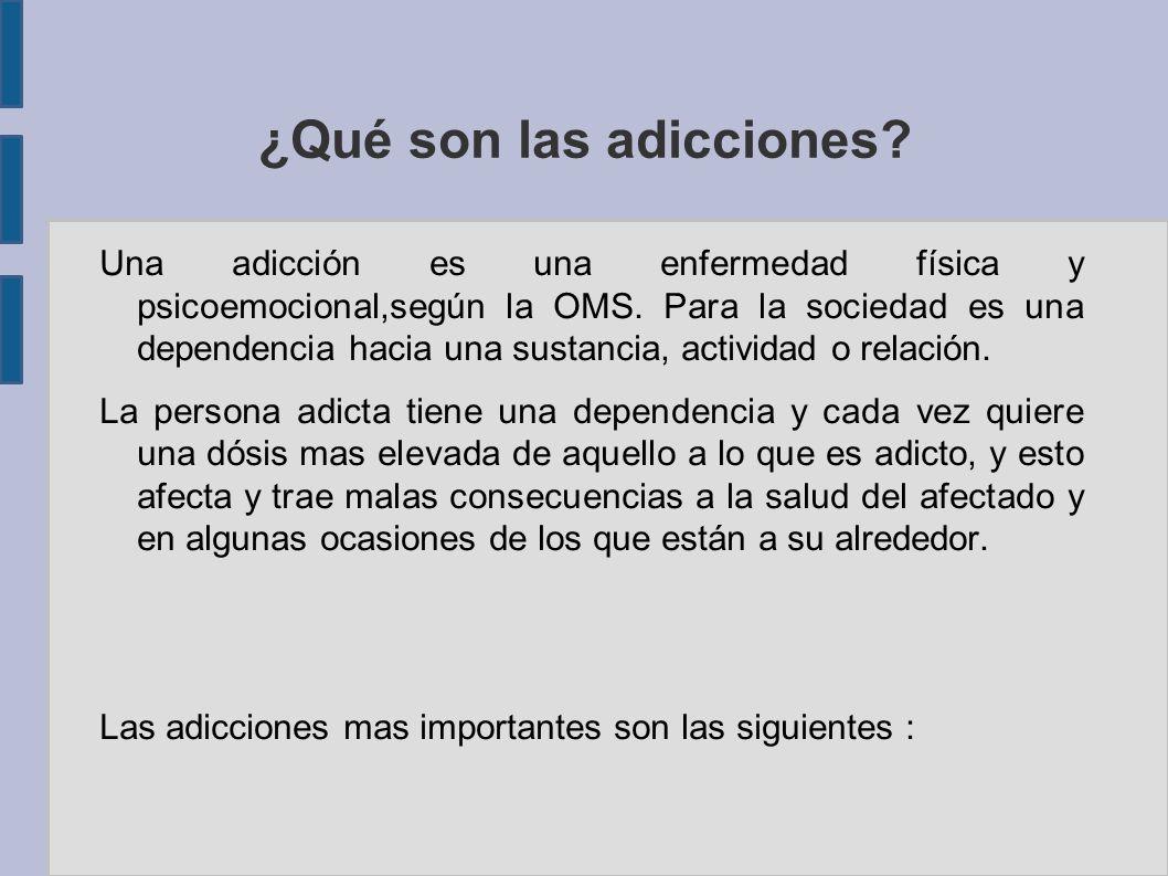 ¿Qué son las adicciones? Una adicción es una enfermedad física y psicoemocional,según la OMS. Para la sociedad es una dependencia hacia una sustancia,