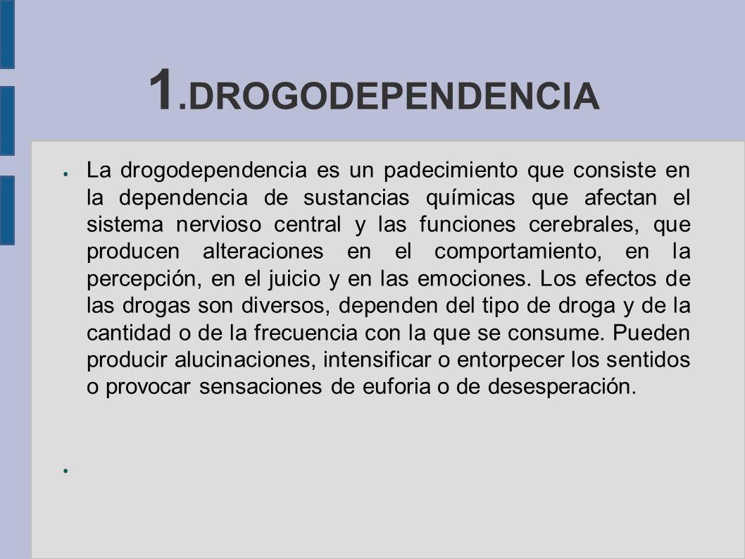 1.DROGODEPENDENCIA La drogodependencia es un padecimiento que consiste en la dependencia de sustancias químicas que afectan el sistema nervioso centra