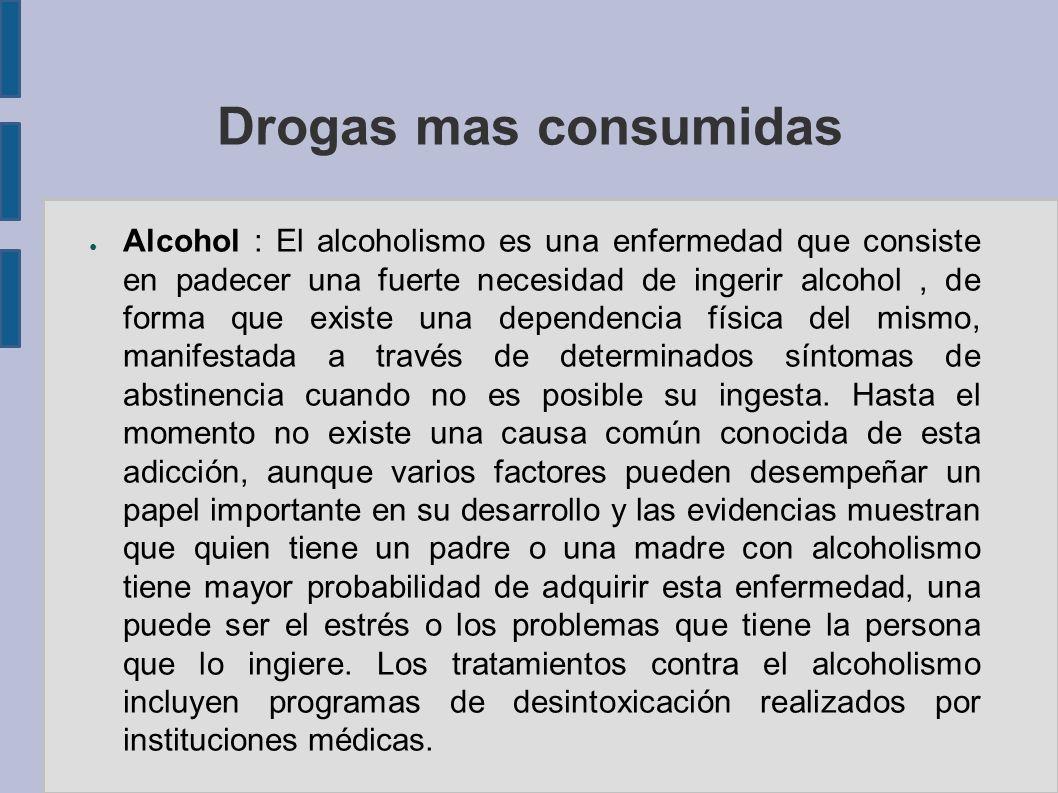 Drogas mas consumidas Alcohol : El alcoholismo es una enfermedad que consiste en padecer una fuerte necesidad de ingerir alcohol, de forma que existe