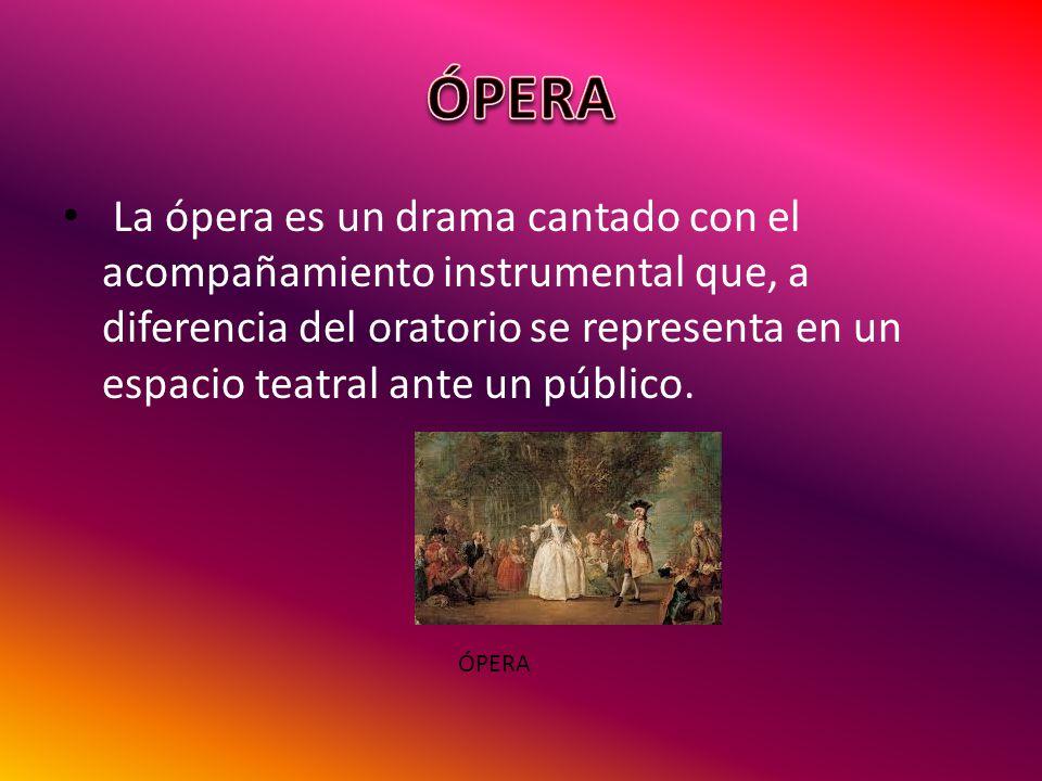 La ópera es un drama cantado con el acompañamiento instrumental que, a diferencia del oratorio se representa en un espacio teatral ante un público. ÓP