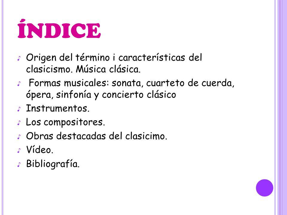 ÍNDICE Origen del término i características del clasicismo. Música clásica. Formas musicales: sonata, cuarteto de cuerda, ópera, sinfonía y concierto