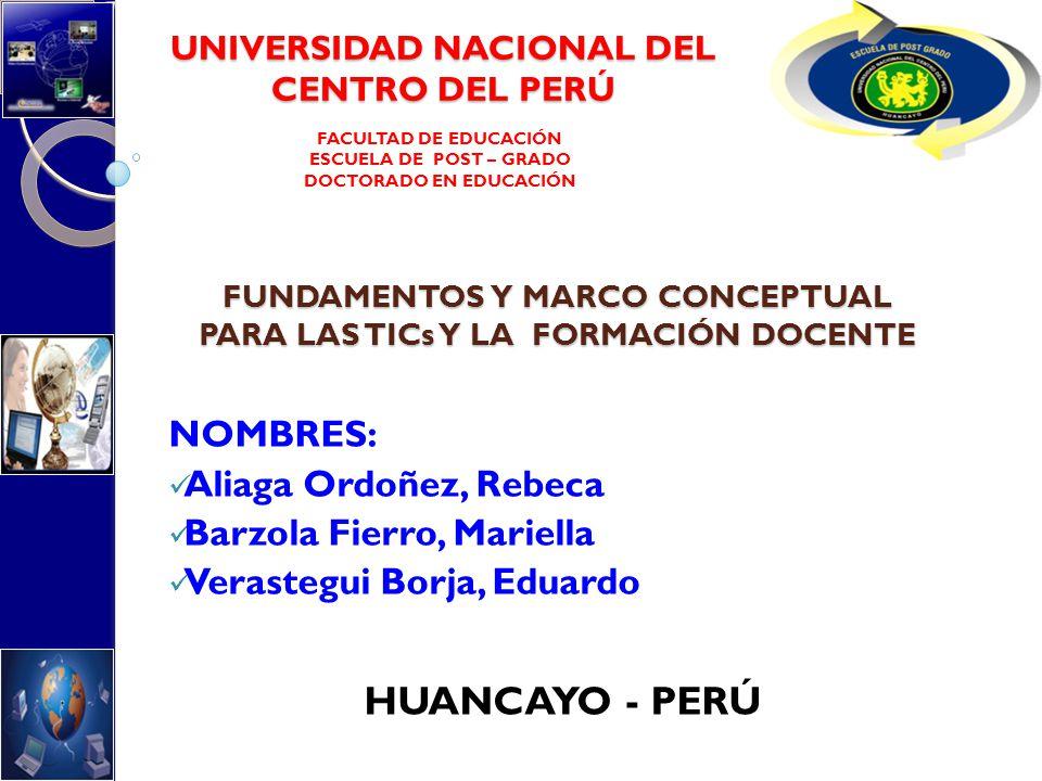 FUNDAMENTOS Y MARCO CONCEPTUAL PARA LAS TICs Y LA FORMACIÓN DOCENTE NOMBRES: Aliaga Ordoñez, Rebeca Barzola Fierro, Mariella Verastegui Borja, Eduardo
