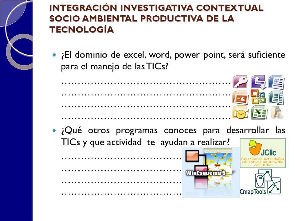 INTEGRACIÓN INVESTIGATIVA CONTEXTUAL SOCIO AMBIENTAL PRODUCTIVA DE LA TECNOLOGÍA ¿El dominio de excel, word, power point, será suficiente para el mane