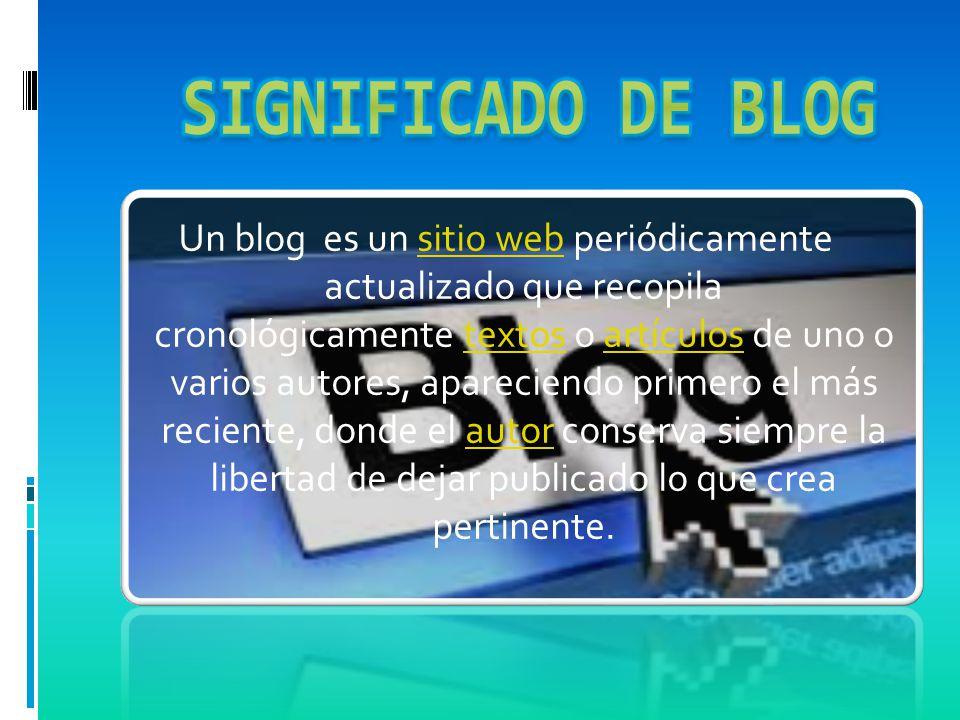 Un blog es un sitio web periódicamente actualizado que recopila cronológicamente textos o artículos de uno o varios autores, apareciendo primero el más reciente, donde el autor conserva siempre la libertad de dejar publicado lo que crea pertinente.sitio webtextosartículosautor