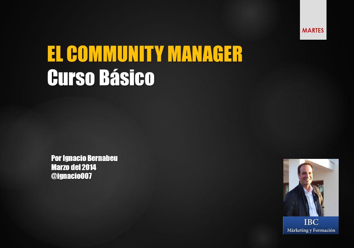 EL COMMUNITY MANAGER Curso Básico Por Ignacio Bernabeu Marzo del 2014 @ignacio007 MARTES