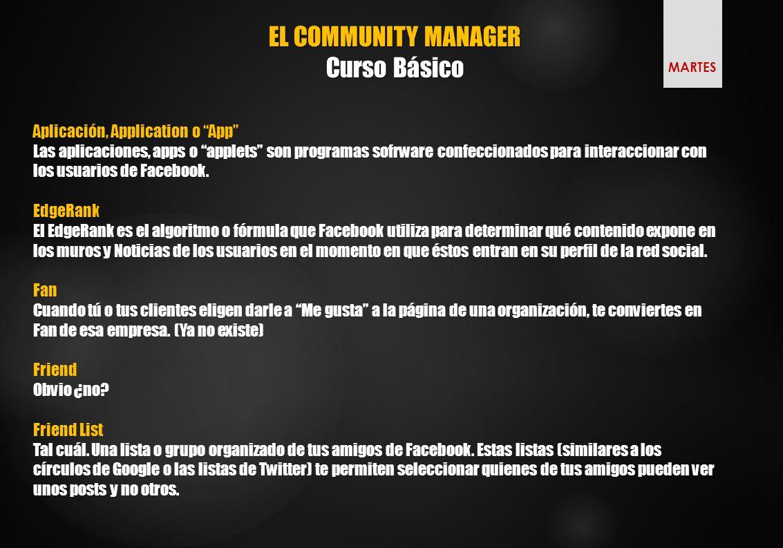 EL COMMUNITY MANAGER Curso Básico MARTES Aplicación, Application o App Las aplicaciones, apps o applets son programas sofrware confeccionados para interaccionar con los usuarios de Facebook.