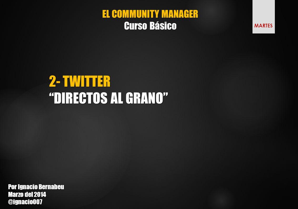 EL COMMUNITY MANAGER Curso Básico 2- TWITTER DIRECTOS AL GRANO Por Ignacio Bernabeu Marzo del 2014 @ignacio007 MARTES